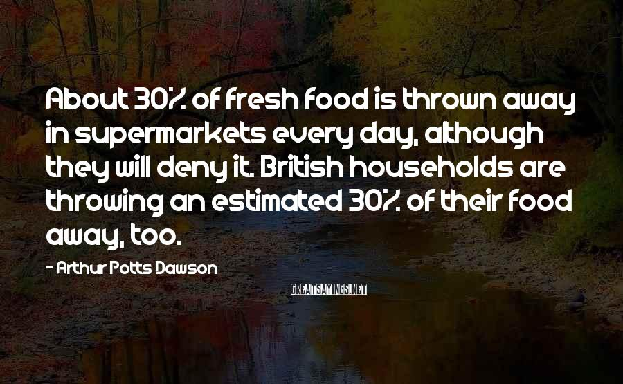 Arthur Potts Dawson Sayings: About 30% of fresh food is thrown away in supermarkets every day, although they will