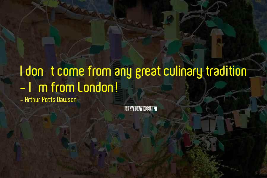 Arthur Potts Dawson Sayings: I don't come from any great culinary tradition - I'm from London!