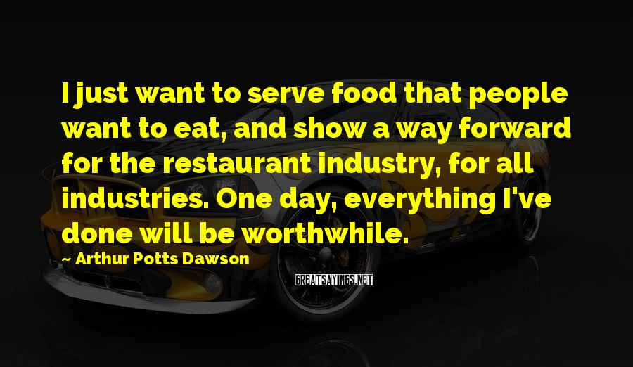Arthur Potts Dawson Sayings: I just want to serve food that people want to eat, and show a way