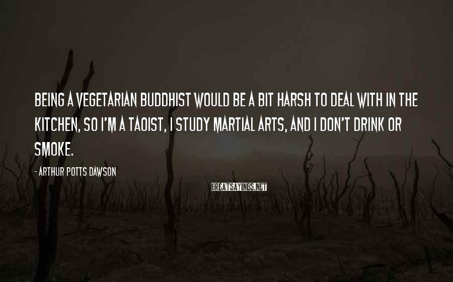 Arthur Potts Dawson Sayings: Being a vegetarian Buddhist would be a bit harsh to deal with in the kitchen,