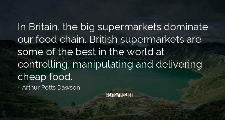 Arthur Potts Dawson Sayings: In Britain, the big supermarkets dominate our food chain. British supermarkets are some of the