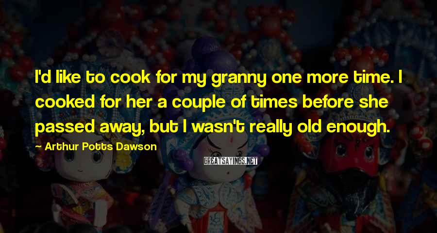 Arthur Potts Dawson Sayings: I'd like to cook for my granny one more time. I cooked for her a