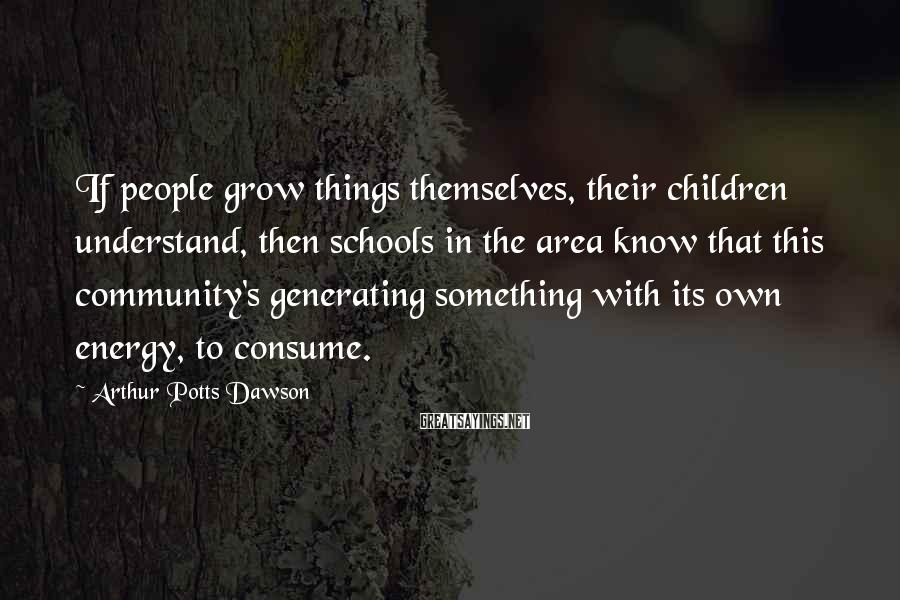 Arthur Potts Dawson Sayings: If people grow things themselves, their children understand, then schools in the area know that