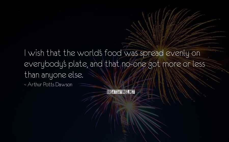 Arthur Potts Dawson Sayings: I wish that the world's food was spread evenly on everybody's plate, and that no-one