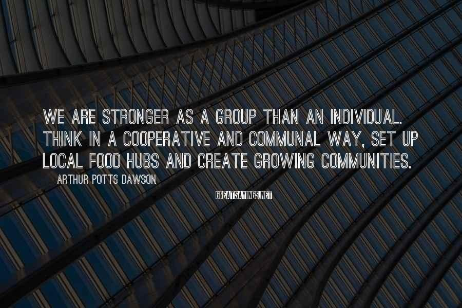 Arthur Potts Dawson Sayings: We are stronger as a group than an individual. Think in a cooperative and communal