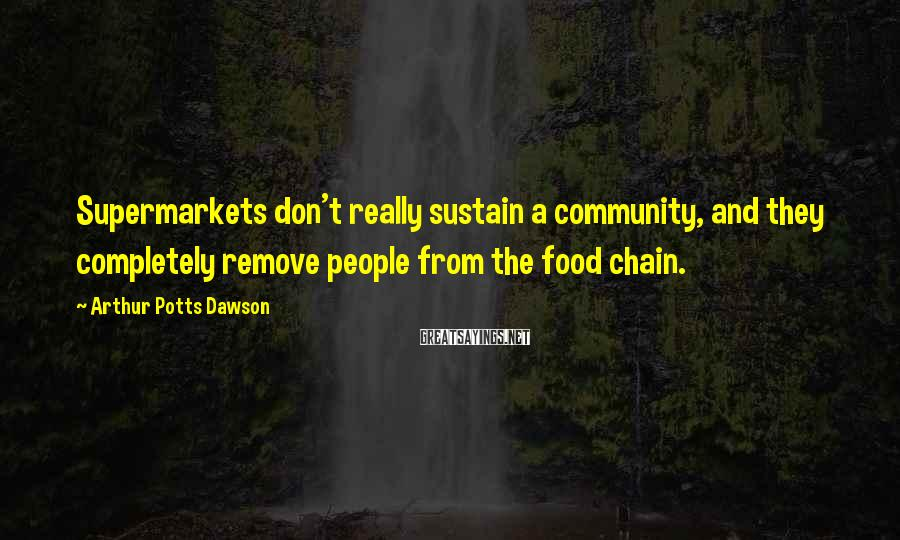 Arthur Potts Dawson Sayings: Supermarkets don't really sustain a community, and they completely remove people from the food chain.