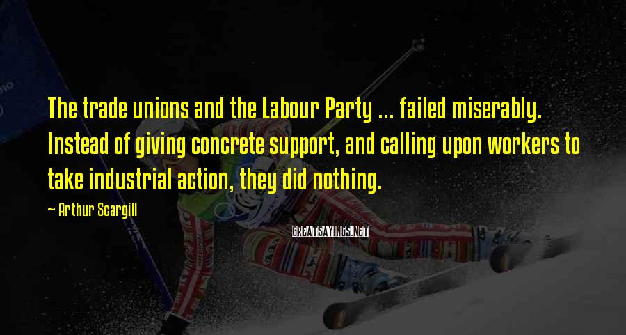 Arthur Scargill Sayings: The trade unions and the Labour Party ... failed miserably. Instead of giving concrete support,
