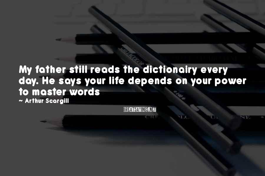 Arthur Scargill Sayings: My father still reads the dictionairy every day. He says your life depends on your