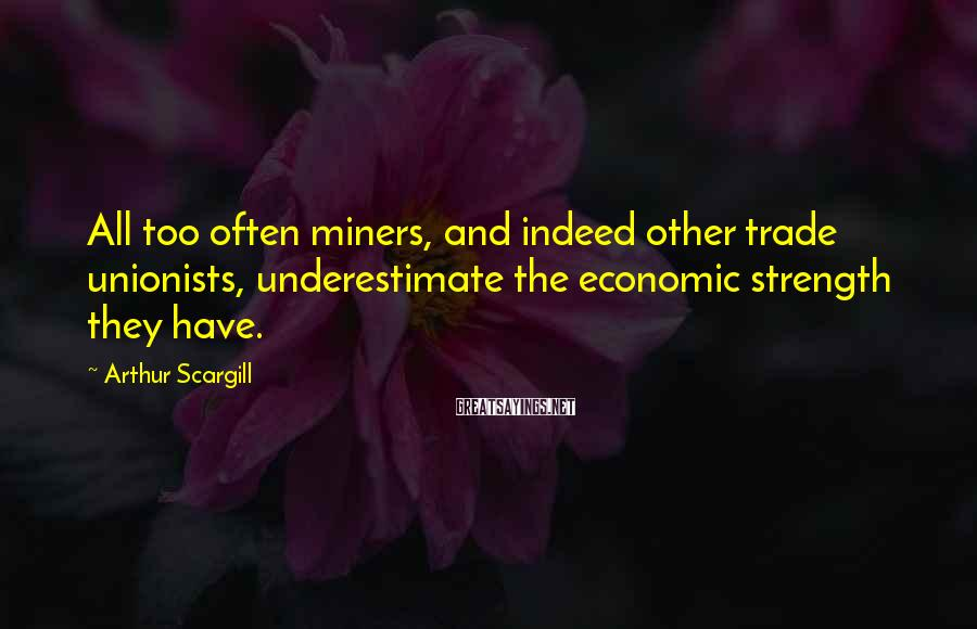 Arthur Scargill Sayings: All too often miners, and indeed other trade unionists, underestimate the economic strength they have.