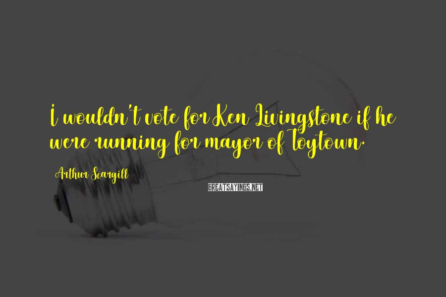 Arthur Scargill Sayings: I wouldn't vote for Ken Livingstone if he were running for mayor of Toytown.