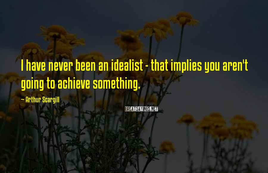 Arthur Scargill Sayings: I have never been an idealist - that implies you aren't going to achieve something.