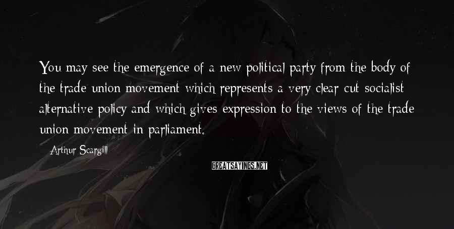 Arthur Scargill Sayings: You may see the emergence of a new political party from the body of the