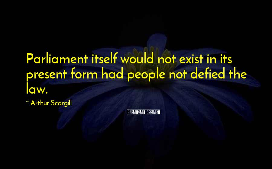 Arthur Scargill Sayings: Parliament itself would not exist in its present form had people not defied the law.