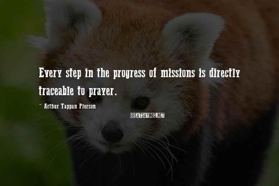 Arthur Tappan Pierson Sayings: Every step in the progress of missions is directly traceable to prayer.