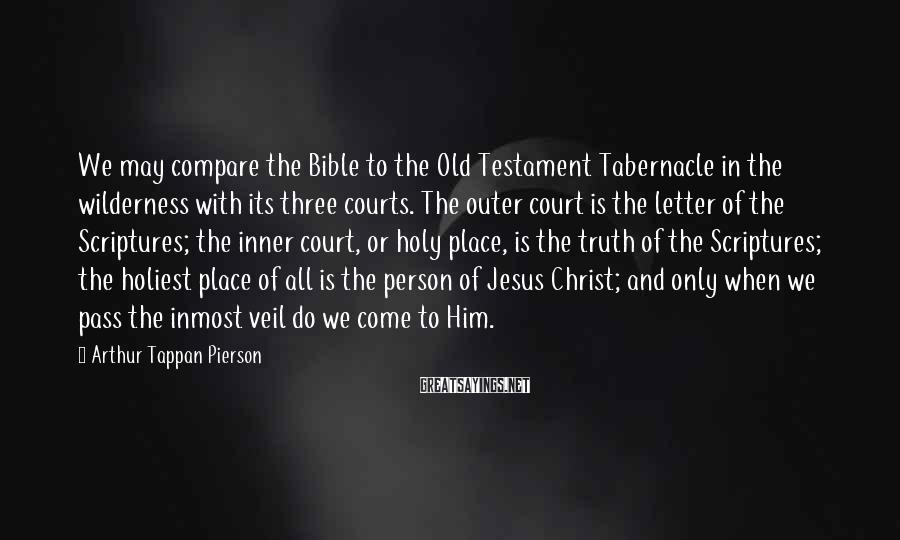 Arthur Tappan Pierson Sayings: We may compare the Bible to the Old Testament Tabernacle in the wilderness with its