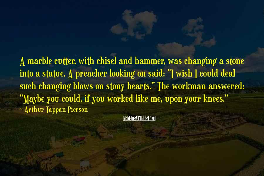 Arthur Tappan Pierson Sayings: A marble cutter, with chisel and hammer, was changing a stone into a statue. A