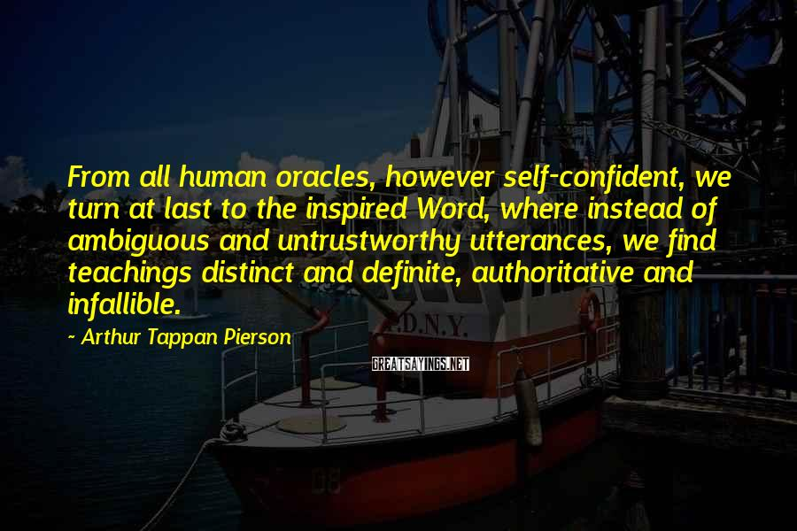 Arthur Tappan Pierson Sayings: From all human oracles, however self-confident, we turn at last to the inspired Word, where