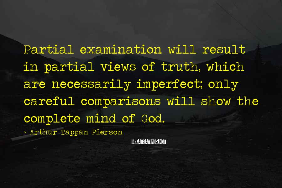 Arthur Tappan Pierson Sayings: Partial examination will result in partial views of truth, which are necessarily imperfect; only careful