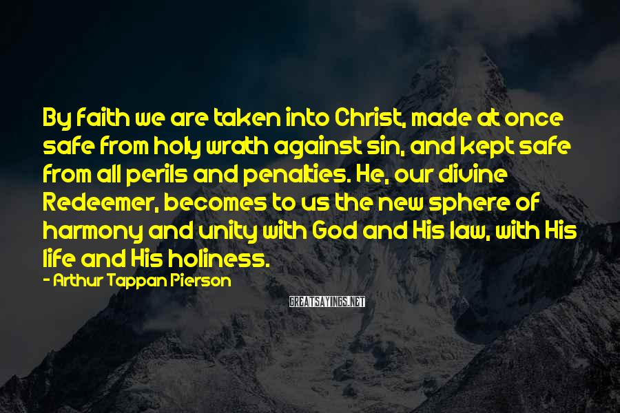 Arthur Tappan Pierson Sayings: By faith we are taken into Christ, made at once safe from holy wrath against