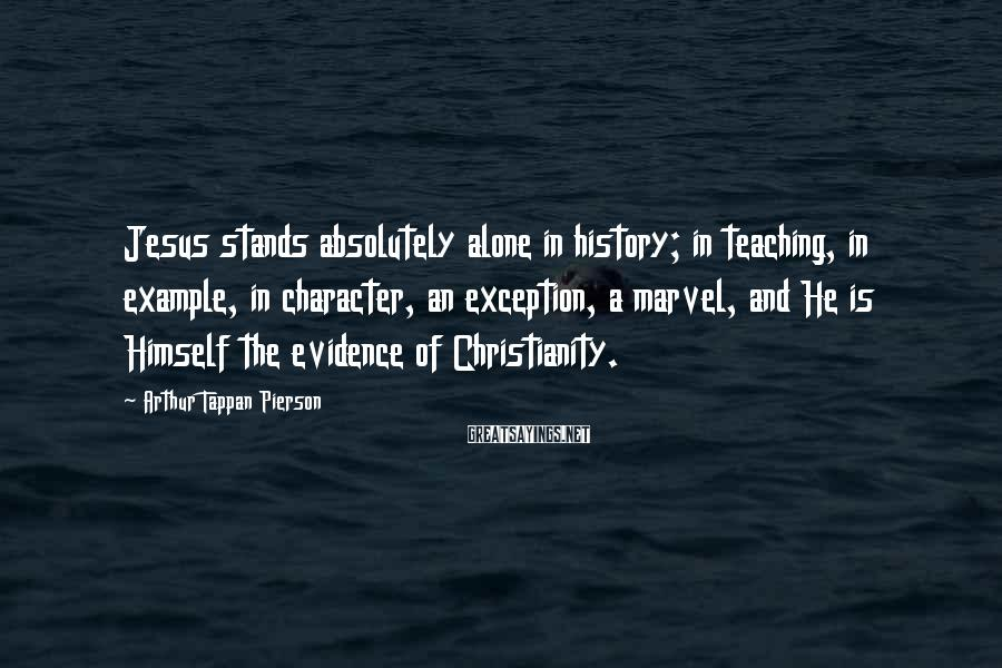 Arthur Tappan Pierson Sayings: Jesus stands absolutely alone in history; in teaching, in example, in character, an exception, a