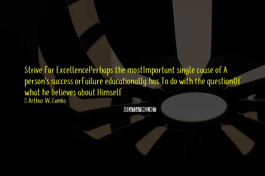 Arthur W. Combs Sayings: Strive For ExcellencePerhaps the mostImportant single cause of A person's success orFailure educationally has To
