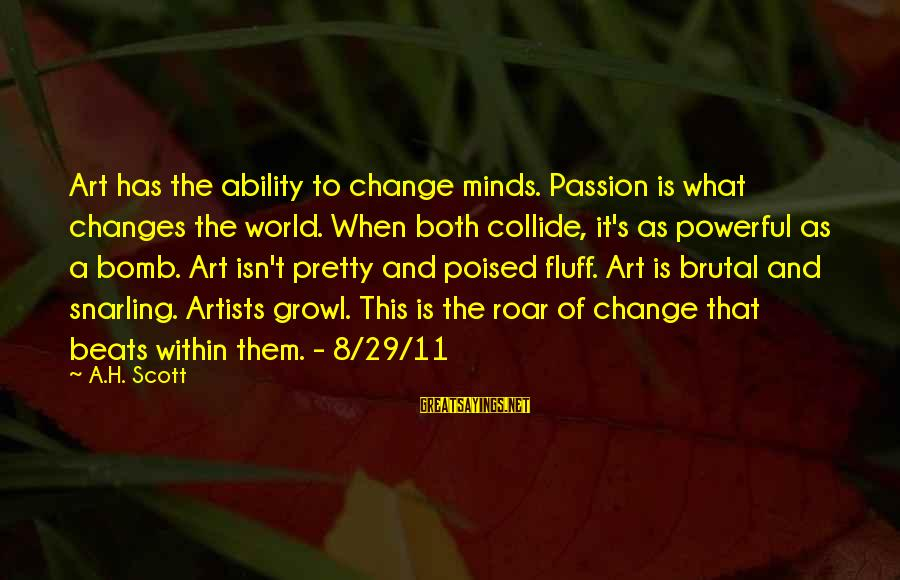 Artists Minds Sayings By A.H. Scott: Art has the ability to change minds. Passion is what changes the world. When both