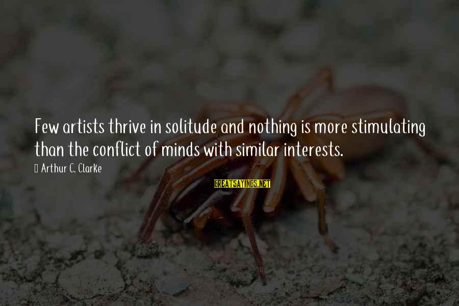 Artists Minds Sayings By Arthur C. Clarke: Few artists thrive in solitude and nothing is more stimulating than the conflict of minds