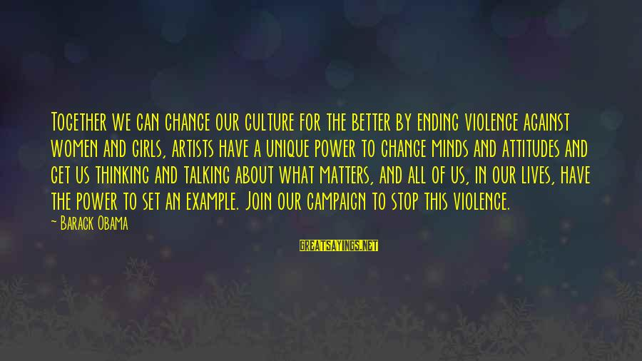 Artists Minds Sayings By Barack Obama: Together we can change our culture for the better by ending violence against women and