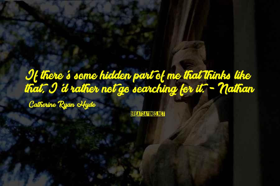 Artists Minds Sayings By Catherine Ryan Hyde: If there's some hidden part of me that thinks like that, I'd rather not go