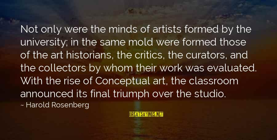 Artists Minds Sayings By Harold Rosenberg: Not only were the minds of artists formed by the university; in the same mold