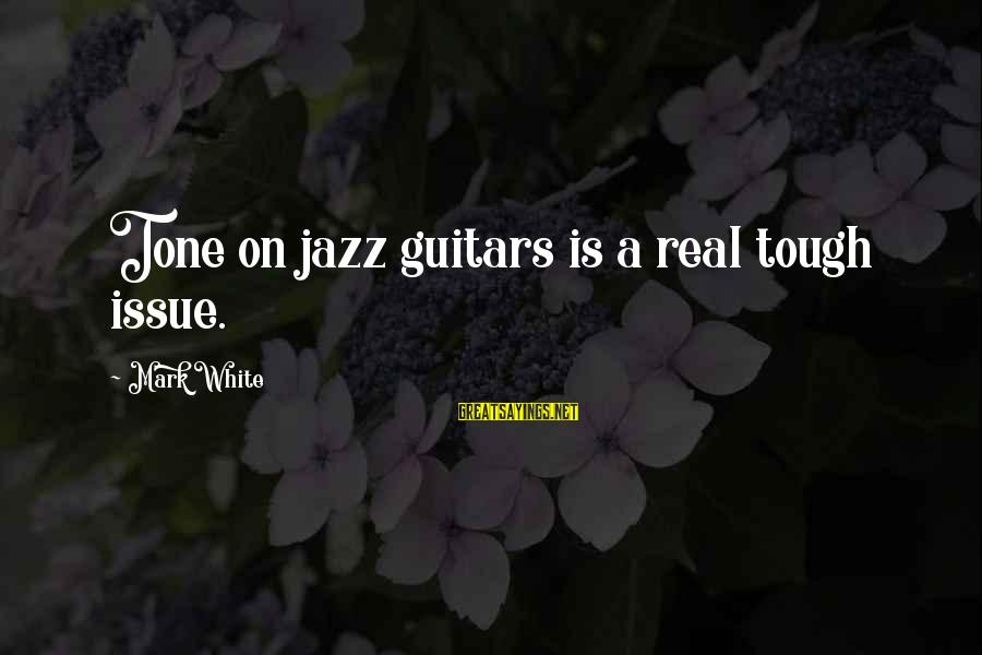 Artists Minds Sayings By Mark White: Tone on jazz guitars is a real tough issue.