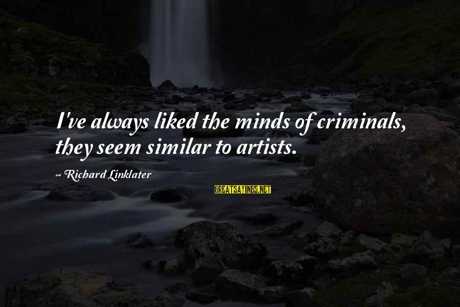 Artists Minds Sayings By Richard Linklater: I've always liked the minds of criminals, they seem similar to artists.