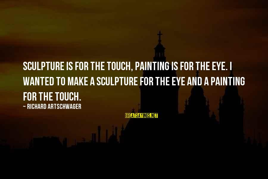 Artschwager Sayings By Richard Artschwager: Sculpture is for the touch, painting is for the eye. I wanted to make a