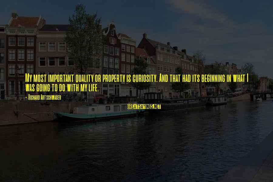 Artschwager Sayings By Richard Artschwager: My most important quality or property is curiosity. And that had its beginning in what