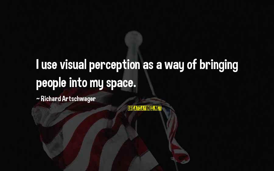 Artschwager Sayings By Richard Artschwager: I use visual perception as a way of bringing people into my space.