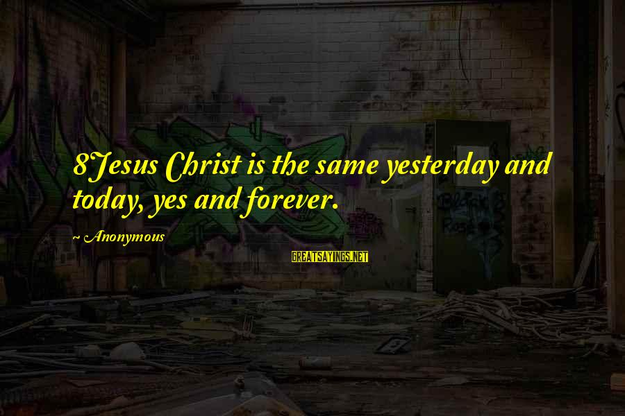 Artspeak Sayings By Anonymous: 8Jesus Christ is the same yesterday and today, yes and forever.