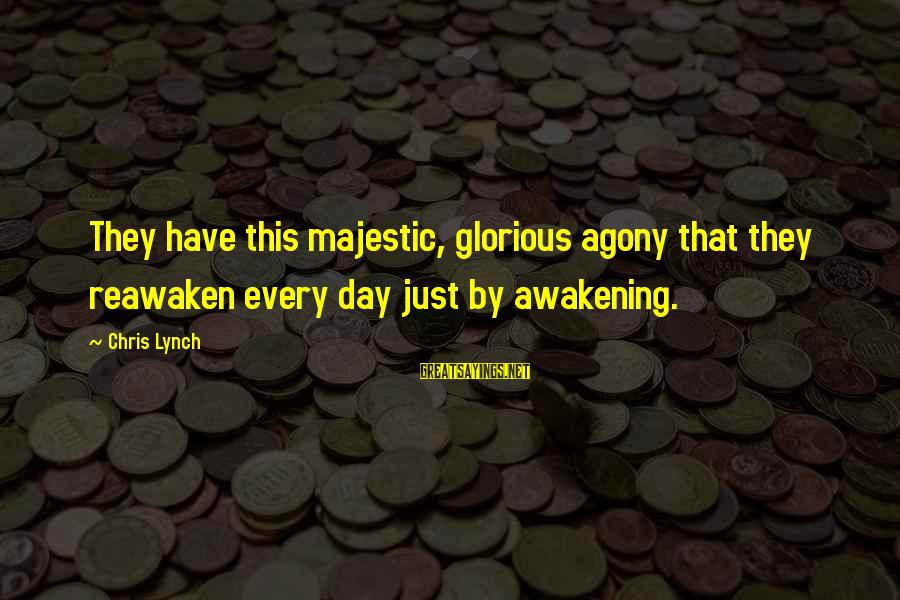 Artspeak Sayings By Chris Lynch: They have this majestic, glorious agony that they reawaken every day just by awakening.