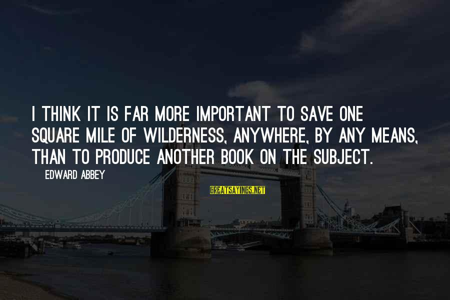 Artspeak Sayings By Edward Abbey: I think it is far more important to save one square mile of wilderness, anywhere,
