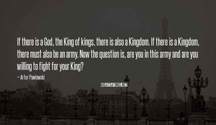 Artur Pawlowski Sayings: If there is a God, the King of kings, there is also a Kingdom. If