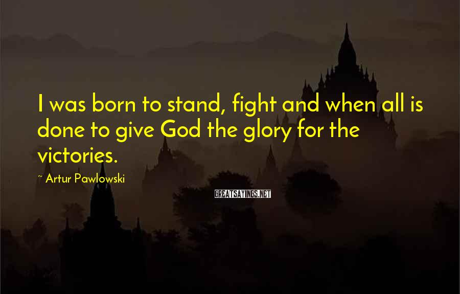 Artur Pawlowski Sayings: I was born to stand, fight and when all is done to give God the