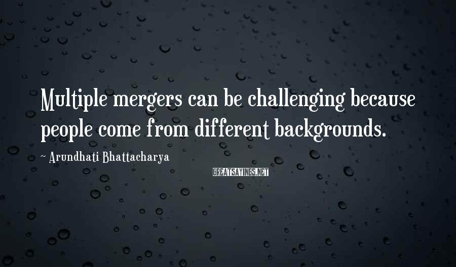 Arundhati Bhattacharya Sayings: Multiple mergers can be challenging because people come from different backgrounds.