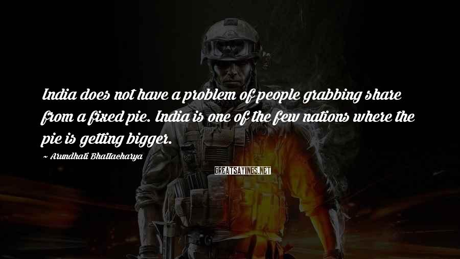 Arundhati Bhattacharya Sayings: India does not have a problem of people grabbing share from a fixed pie. India
