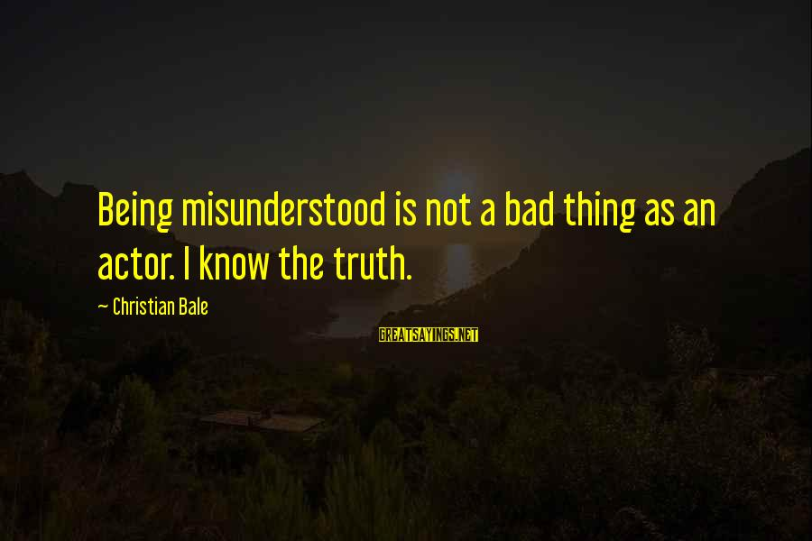 As Bad As Sayings By Christian Bale: Being misunderstood is not a bad thing as an actor. I know the truth.