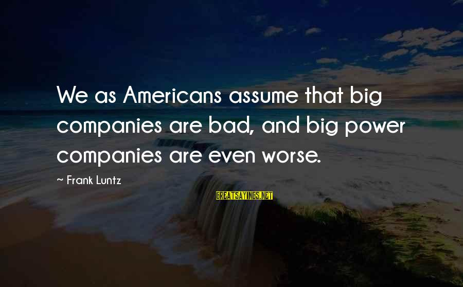 As Bad As Sayings By Frank Luntz: We as Americans assume that big companies are bad, and big power companies are even