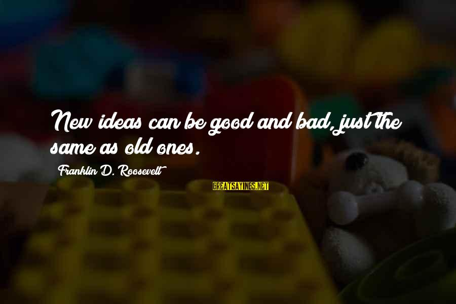 As Bad As Sayings By Franklin D. Roosevelt: New ideas can be good and bad, just the same as old ones.