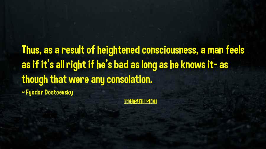 As Bad As Sayings By Fyodor Dostoevsky: Thus, as a result of heightened consciousness, a man feels as if it's all right