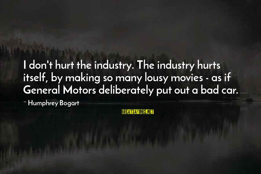 As Bad As Sayings By Humphrey Bogart: I don't hurt the industry. The industry hurts itself, by making so many lousy movies