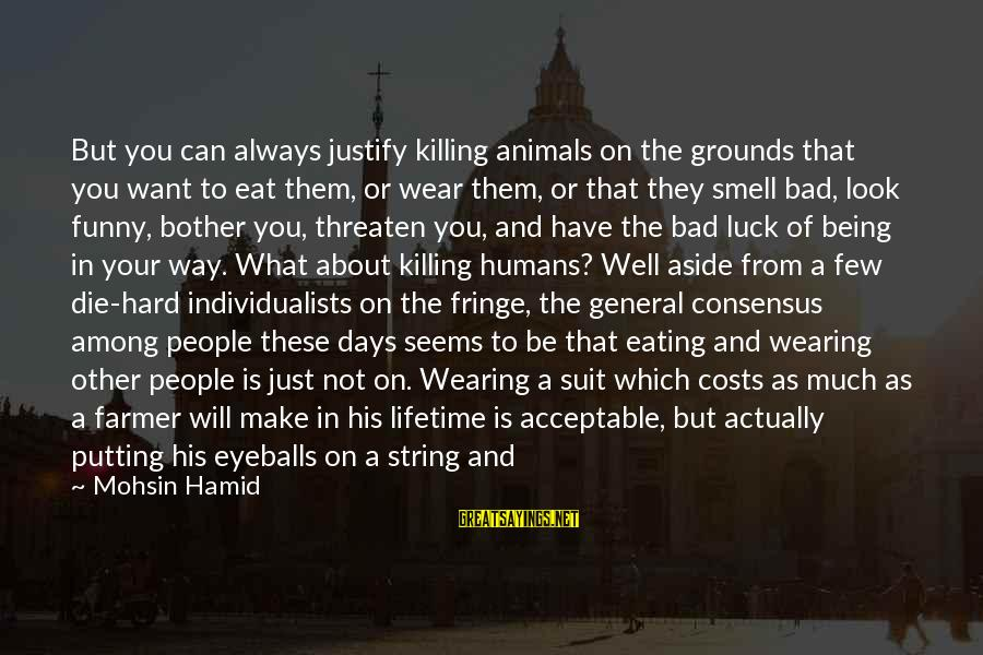 As Bad As Sayings By Mohsin Hamid: But you can always justify killing animals on the grounds that you want to eat