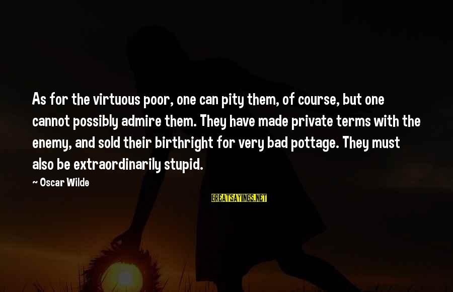 As Bad As Sayings By Oscar Wilde: As for the virtuous poor, one can pity them, of course, but one cannot possibly