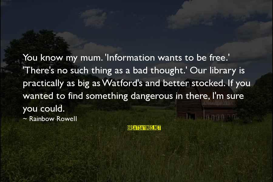 As Bad As Sayings By Rainbow Rowell: You know my mum. 'Information wants to be free.' 'There's no such thing as a